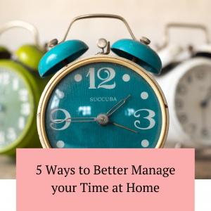 5 Ways to Better Manage your Time at Home