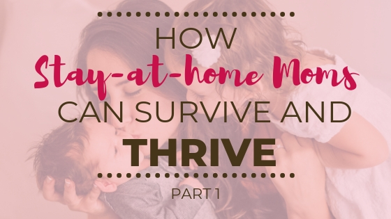 How Stay-at-Home Moms can Survive and Thrive (Part 1)