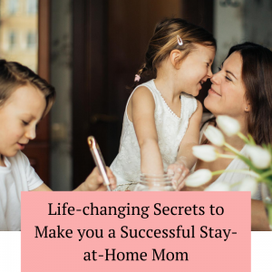 Life-changing Secrets to Make you a Successful Stay-at-Home Mom